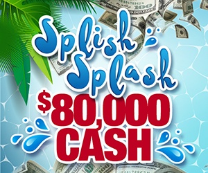 Splish Splash $80,000 Cash!