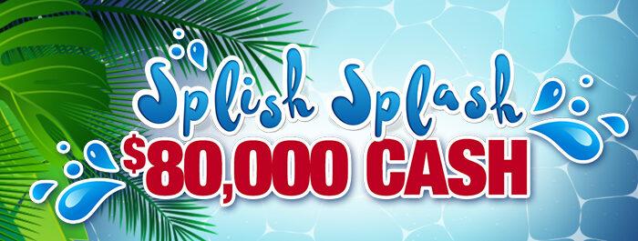Splish Splash $80,000 Cash!
