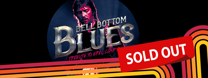 BELL BOTTOM BLUES – TRIBUTE TO ERIC CLAPTON - SOLD OUT